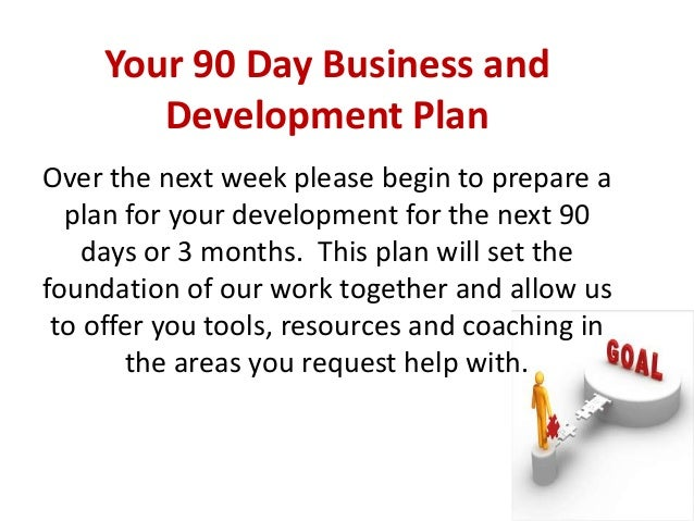 Your 90 day business and development planover the next week please