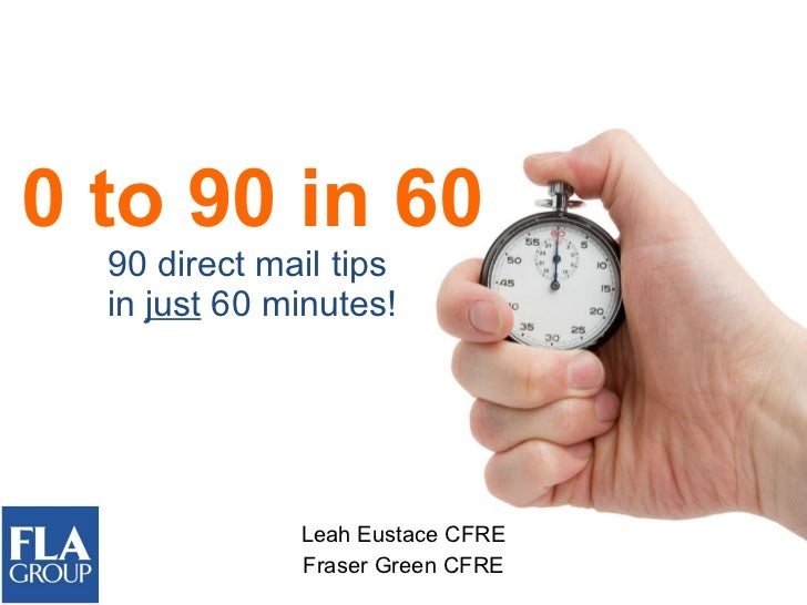 0 to 90 in 60 90 direct mail tips  in  just  60 minutes! Leah Eustace CFRE Fraser Green CFRE