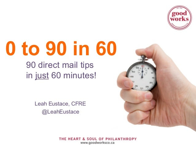 0 to 90 in 60 90 direct mail tips in just 60 minutes! Leah Eustace, CFRE @LeahEustace