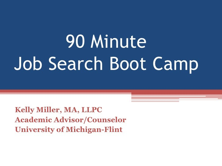 90 Minute Job Search Boot Camp<br />Kelly Miller, MA, LLPC<br />Academic Advisor/Counselor<br />University of Michigan-Fli...