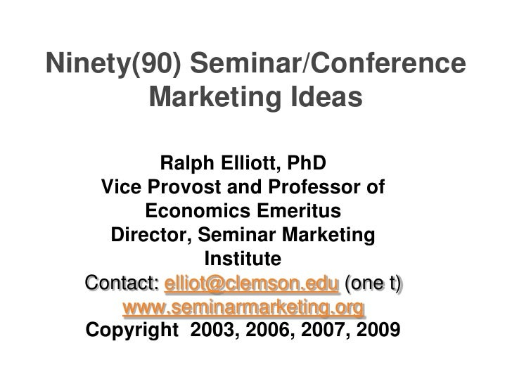 Ninety(90) Seminar/Conference Marketing Ideas  <br />Ralph Elliott, PhD <br />Vice Provost and Professor of Economics Emer...