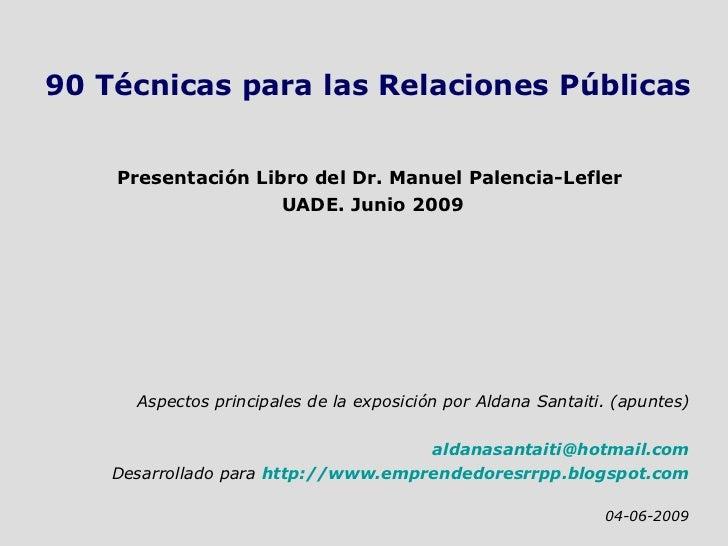 90 Técnicas para las Relaciones Públicas Presentación Libro del Dr. Manuel Palencia-Lefler  UADE. Junio 2009 Aspectos prin...