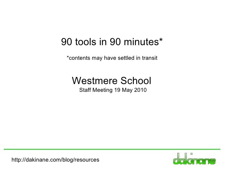 http://dakinane.com/blog/resources Westmere School  Staff Meeting 19 May 2010 90 tools in 90 minutes* *contents may have s...