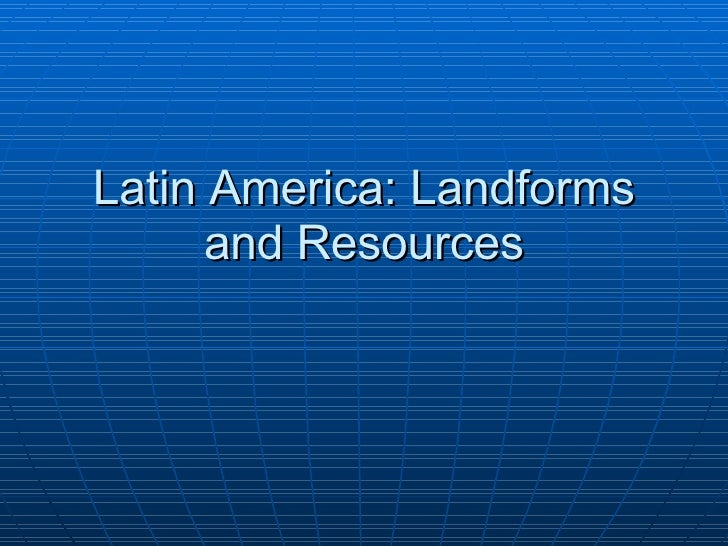 Latin America: Landforms and Resources