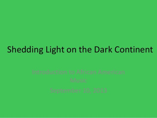 Shedding Light on the Dark Continent Introduction to African American Music September 10, 2013