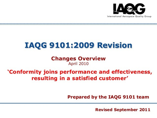 """IAQG 9101:2009 Revision Changes Overview April 2010  """"Conformity joins performance and effectiveness, resulting in a satis..."""