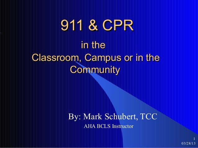 911 & CPR          in theClassroom, Campus or in the        Community       By: Mark Schubert, TCC          AHA BCLS Instr...