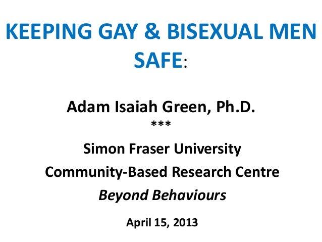 KEEPING GAY & BISEXUAL MENSAFE:Adam Isaiah Green, Ph.D.***Simon Fraser UniversityCommunity-Based Research CentreBeyond Beh...