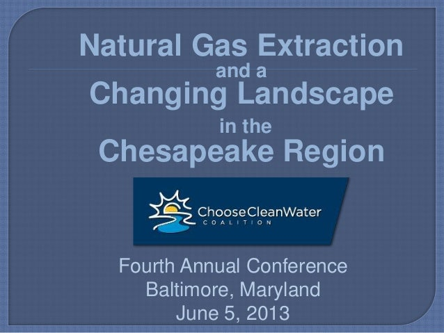 Natural Gas Extractionand aChanging Landscapein theChesapeake RegionFourth Annual ConferenceBaltimore, MarylandJune 5, 2013