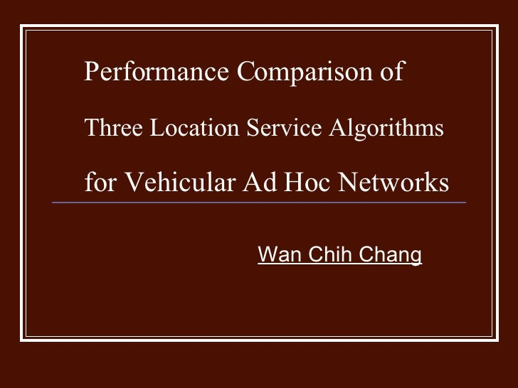 Performance Comparison of  Three Location Service Algorithms   for Vehicular Ad Hoc Networks   Wan Chih Chang
