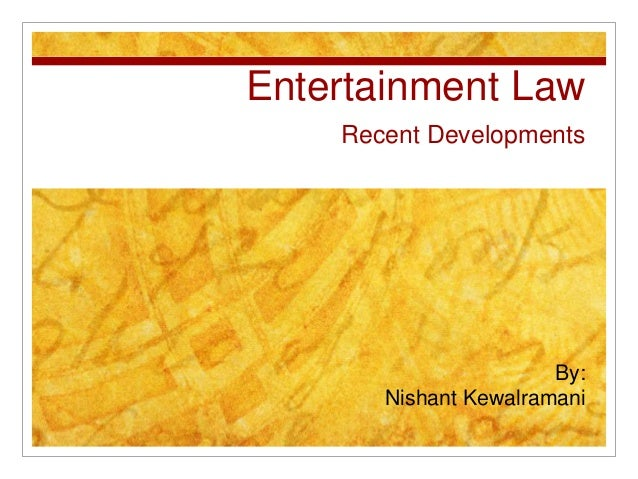 Entertainment Law Recent Developments By: Nishant Kewalramani