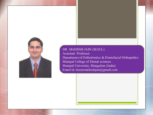 DR. MAHESH JAIN (M.D.S.)Assistant ProfessorDepartment of Orthodontics & Dentofacial OrthopedicsManipal College of Dental s...