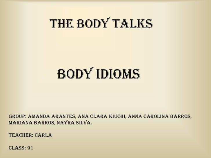 THE BODY TALKS                 Body IdiomsGroup: Amanda Arantes, Ana Clara Kiuchi, Anna Carolina Barros,Mariana Barros, Na...