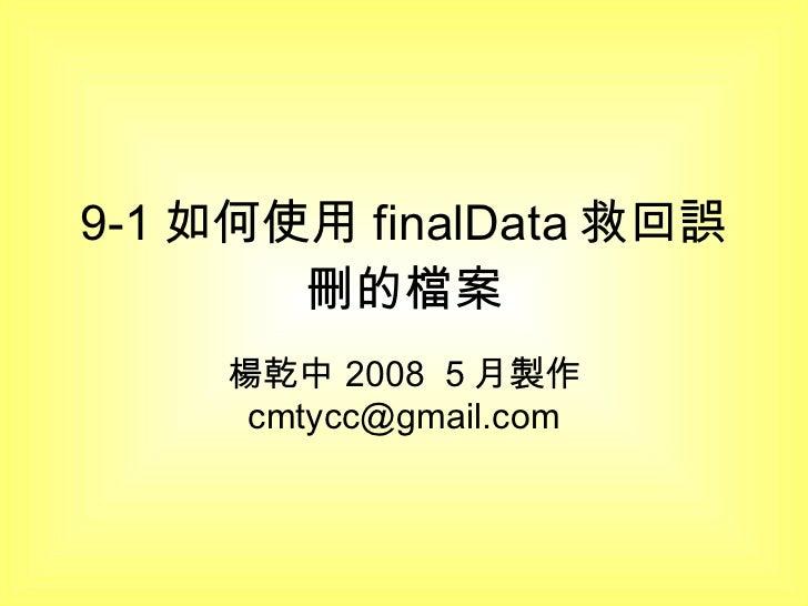 9-1 如何使用 finalData 救回誤刪的檔案 楊乾中 2008  5 月製作  [email_address]