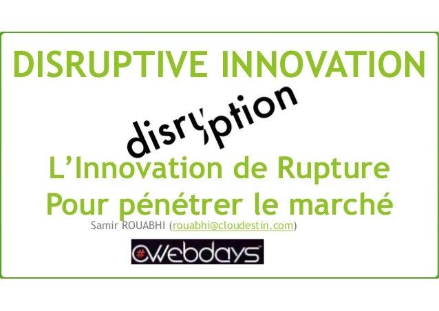 L'Innovation de Rupture Pour pénétrer le marchéSamir ROUABHI (rouabhi@cloudestin.com) DISRUPTIVE INNOVATION