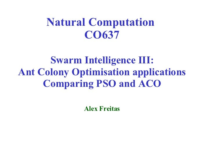 Natural Computation  CO637 Swarm Intelligence III: Ant Colony Optimisation applications Comparing PSO and ACO Alex Freitas