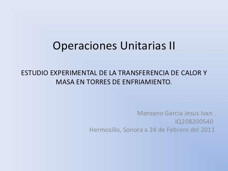 Operaciones Unitarias IIESTUDIO EXPERIMENTAL DE LA TRANSFERENCIA DE CALOR Y          MASA EN TORRES DE ENFRIAMIENTO.      ...