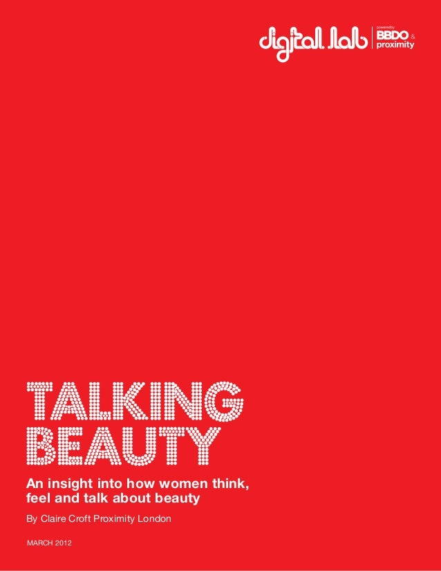 Talking beautyAn insight into how women think, feel and talk about beauty By Claire Croft Proximity London MARCH 2012