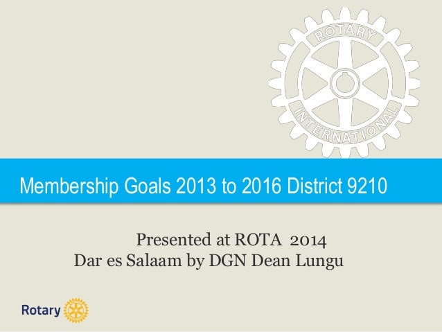 Membership Goals 2013 to 2016 District 9210 Presented at ROTA 2014 Dar es Salaam by DGN Dean Lungu