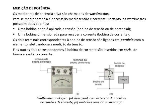 MEDIÇÃO DE POTÊNCIA Os medidores de potência ativa são chamados de wattímetros. Para se medir potência é necessário medir ...