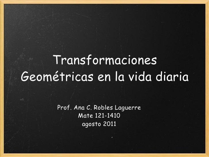 Transformaciones Geométricas en la vida diaria Prof. Ana C. Robles Laguerre Mate 121-1410 agosto 2011