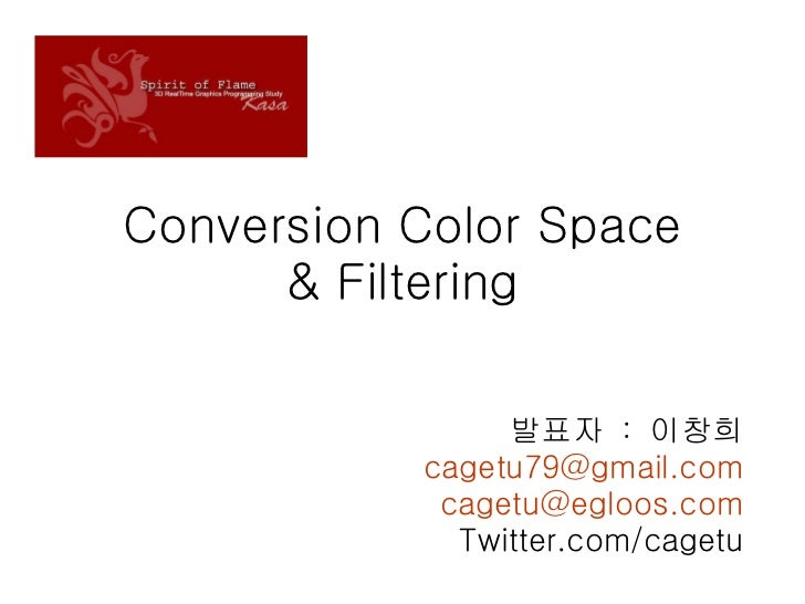 Conversion Color Space & Filtering 발표자  :  이창희 [email_address] [email_address] Twitter.com/cagetu