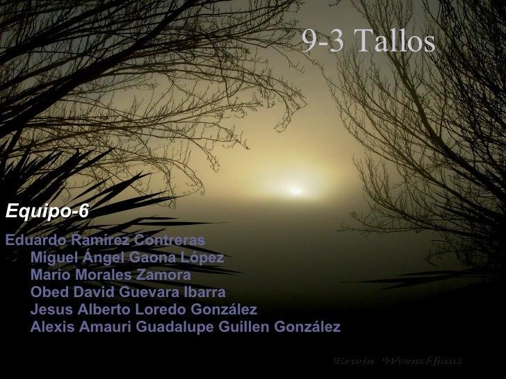 9-3 Tallos Equipo-6 Eduardo Ramírez Contreras Miguel Ángel Gaona López Mario Morales Zamora Obed David Guevara Ibarra  Jes...