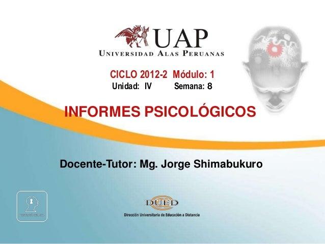 Docente-Tutor: Mg. Jorge Shimabukuro CICLO 2012-2 Módulo: 1 Unidad: IV Semana: 8 INFORMES PSICOLÓGICOS
