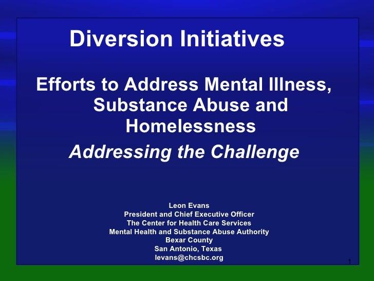 <ul><li>Efforts to Address Mental Illness, Substance Abuse and Homelessness </li></ul><ul><li>Addressing the Challenge </l...