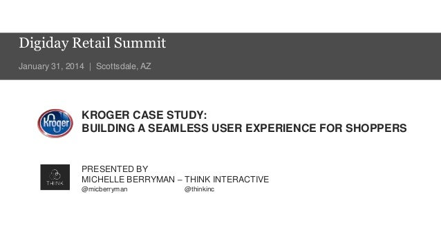 Digiday Retail Summit January 31, 2014 | Scottsdale, AZ  KROGER CASE STUDY: BUILDING A SEAMLESS USER EXPERIENCE FOR SHOPPE...