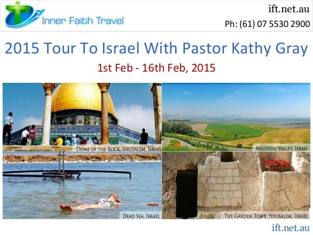 ift.net.au Ph: (61) 07 5530 2900  2015 Tour To Israel With Pastor Kathy Gray 1st Feb - 16th Feb, 2015  ift.net.au