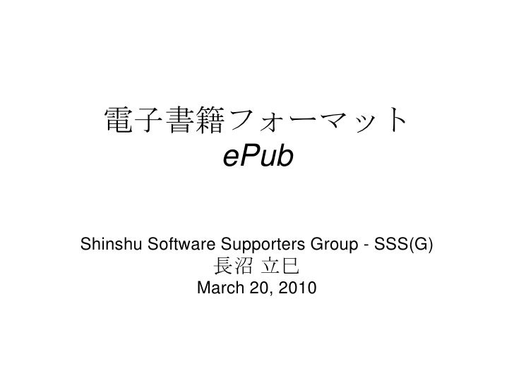 電子書籍フォーマット      ePubShinshu Software Supporters Group - SSS(G)               長沼 立巳             March 20, 2010