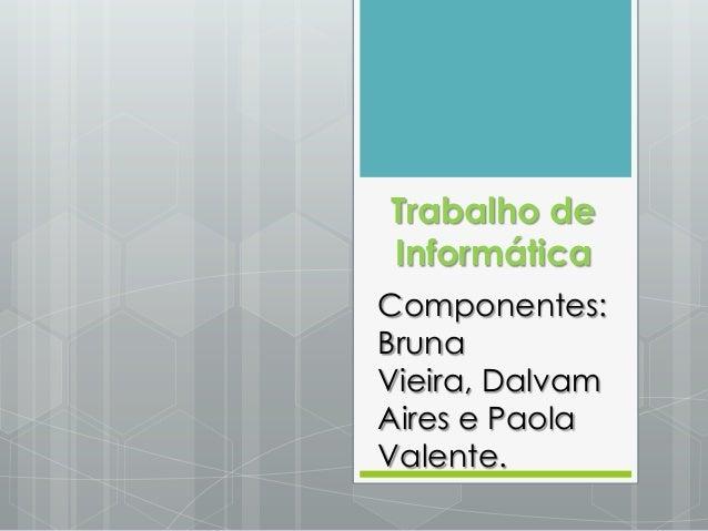 Trabalho de Informática Componentes: Bruna Vieira, Dalvam Aires e Paola Valente.