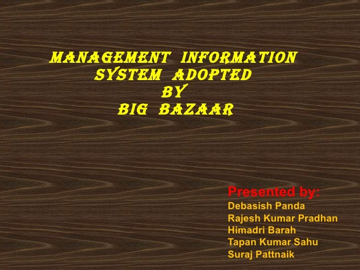 ManageMent inforMation    systeM adopted          by      big bazaar               Presented by:               Debasish Pa...