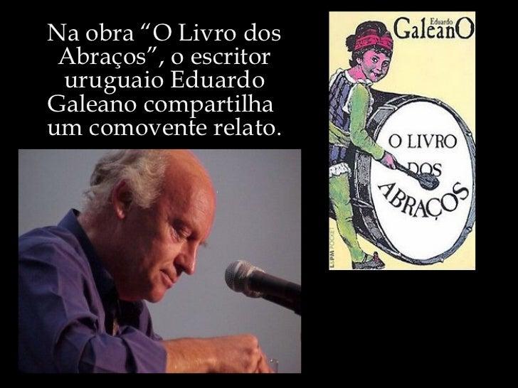 """Na obra """"O Livro dos Abraços"""", o escritor uruguaio Eduardo Galeano compartilha  um comovente relato."""