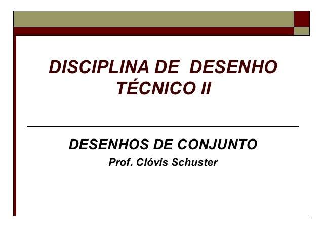 DISCIPLINA DE DESENHO       TÉCNICO II DESENHOS DE CONJUNTO     Prof. Clóvis Schuster