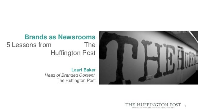 Brands as Newsrooms 5 Lessons from The Huffington Post Lauri Baker Head of Branded Content, The Huffington Post  1