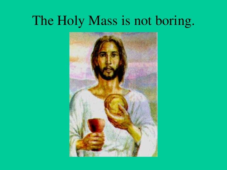 The Holy Mass is not boring.