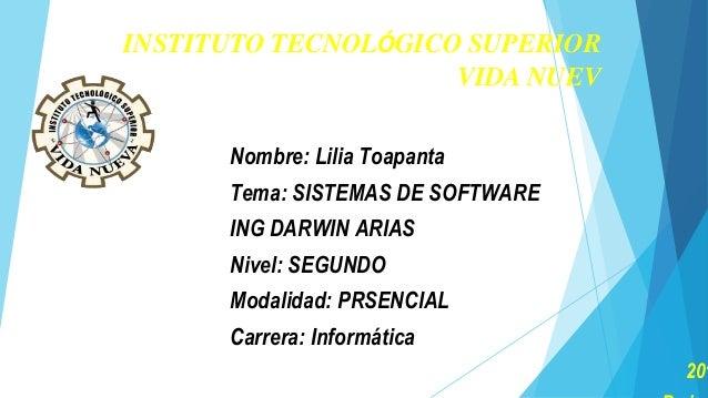 INSTITUTO TECNOLÓGICO SUPERIOR VIDA NUEV Nombre: Lilia Toapanta Tema: SISTEMAS DE SOFTWARE ING DARWIN ARIAS Nivel: SEGUNDO...