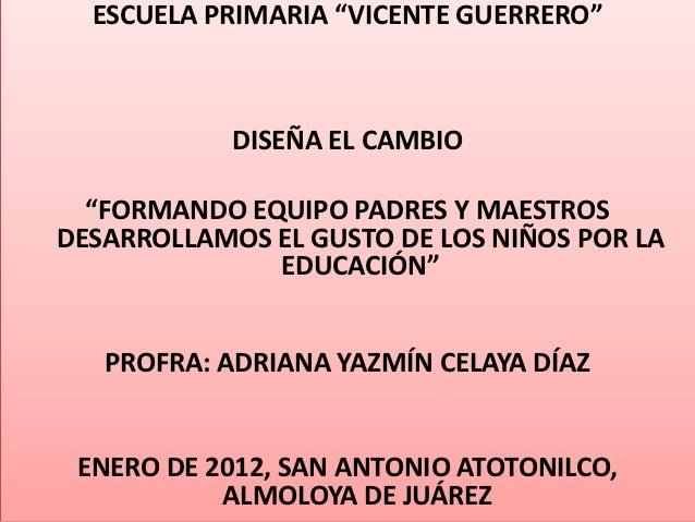 """ESCUELA PRIMARIA """"VICENTE GUERRERO""""            DISEÑA EL CAMBIO  """"FORMANDO EQUIPO PADRES Y MAESTROSDESARROLLAMOS EL GUSTO ..."""