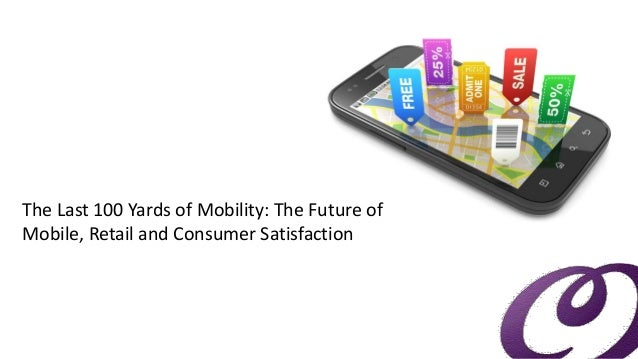 The Last 100 Yards of Mobility: The Future of Mobile, Retail and Consumer Satisfaction
