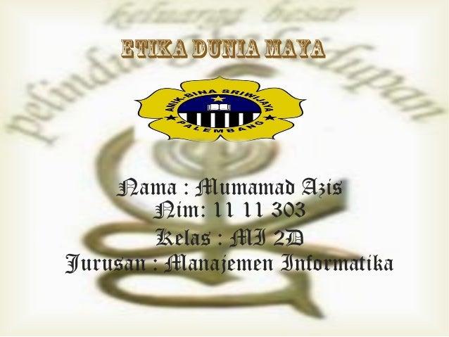 ETIKA DUNIA MAYA    Nama : Mumamad Azis        Nim: 11 11 303        Kelas : MI 2DJurusan : Manajemen Informatika