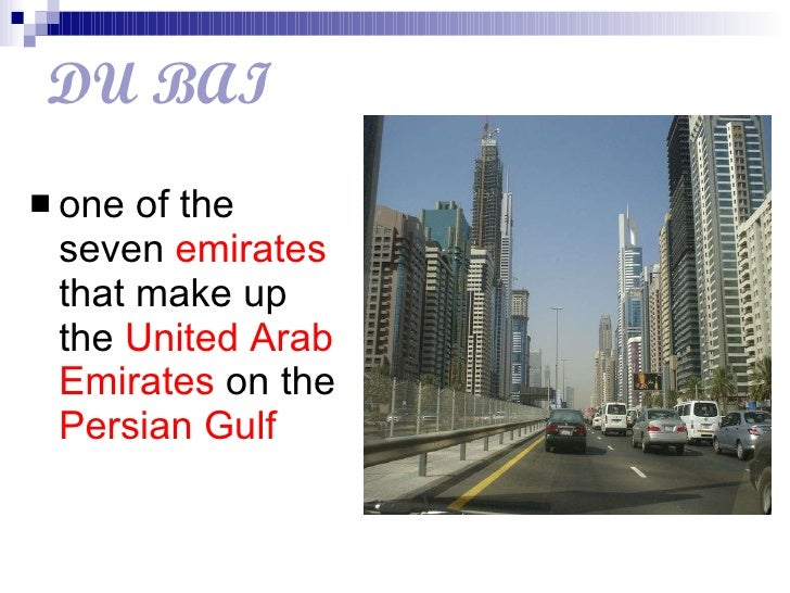 DU   BAI <ul><li>one of the seven  emirates  that make up the  United Arab Emirates  on the  Persian Gulf   </li></ul>