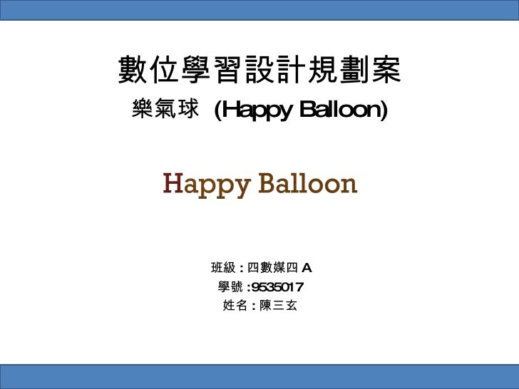 數位學習設計規劃案 樂氣球  (Happy Balloon) 班級 : 四數媒四 A 學號 :9535017 姓名 : 陳三玄