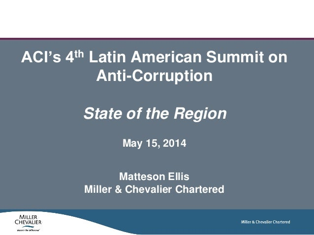 ACI's 4th Latin American Summit on Anti-Corruption State of the Region May 15, 2014 Matteson Ellis Miller & Chevalier Char...