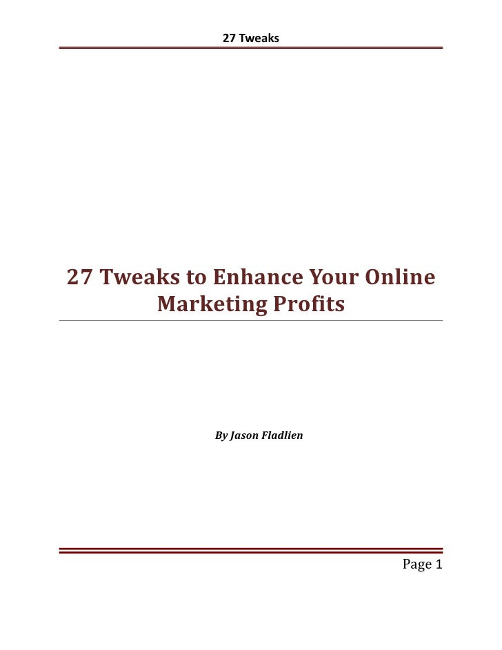 27 Tweaks27 Tweaks to Enhance Your Online       Marketing Profits            By Jason Fladlien                            ...