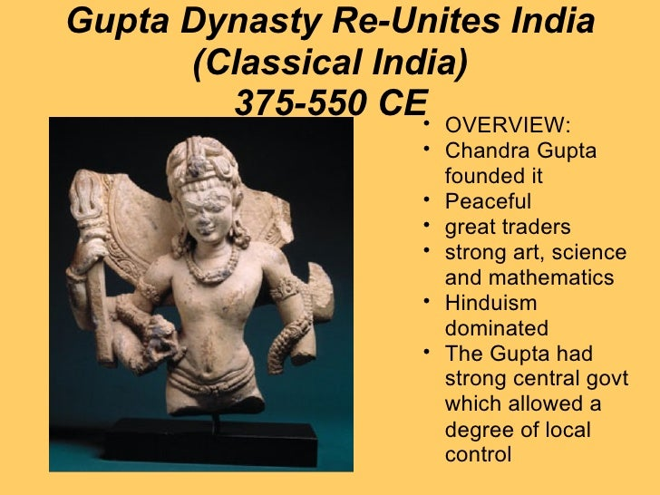 Gupta Dynasty Re-Unites India (Classical India) 375-550 CE <ul><ul><li>OVERVIEW: </li></ul></ul><ul><ul><li>Chandra Gupta ...