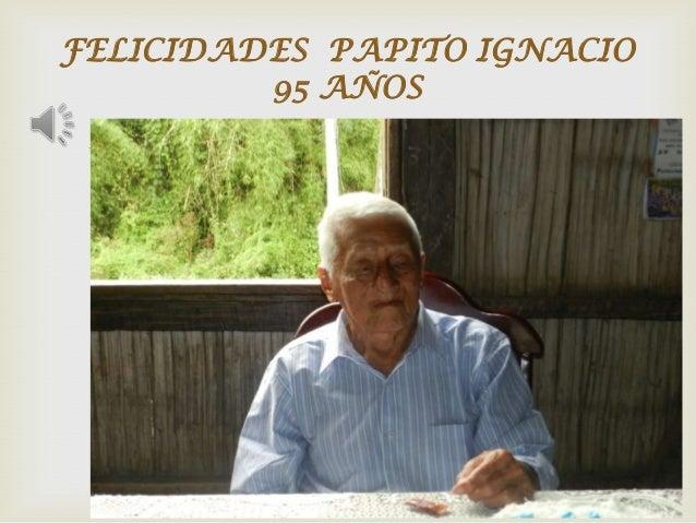 FELICIDADES PAPITO IGNACIO 95 AÑOS  