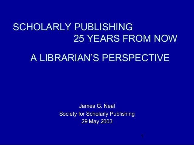 SCHOLARLY PUBLISHING          25 YEARS FROM NOW  A LIBRARIAN'S PERSPECTIVE                James G. Neal       Society for ...