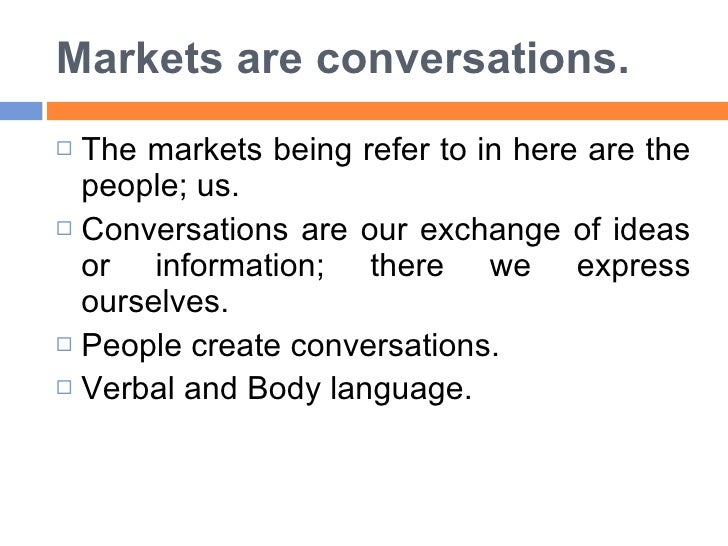 Markets are conversations. <ul><li>The markets being refer to in here are the people; us.  </li></ul><ul><li>Conversations...